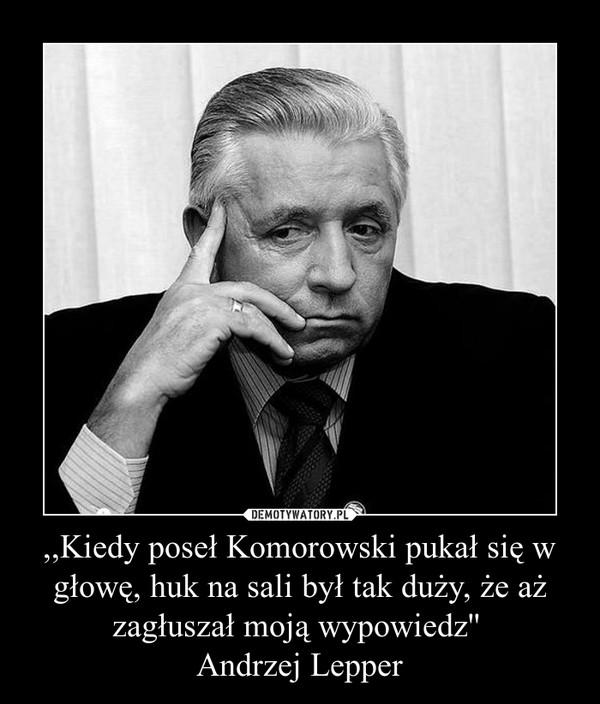 ,,Kiedy poseł Komorowski pukał się w głowę, huk na sali był tak duży, że aż zagłuszał moją wypowiedz'' Andrzej Lepper –