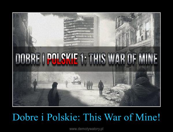 Dobre i Polskie: This War of Mine! –