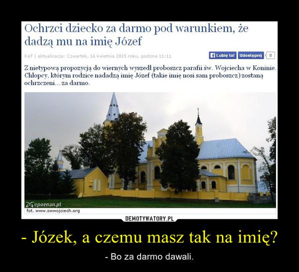 - Józek, a czemu masz tak na imię? – - Bo za darmo dawali.