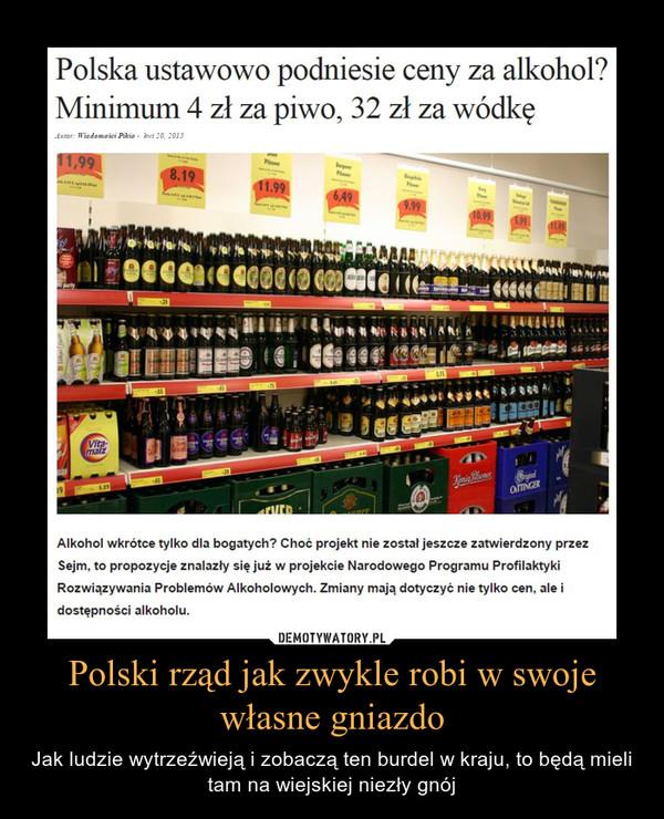 Polski rząd jak zwykle robi w swoje własne gniazdo – Jak ludzie wytrzeźwieją i zobaczą ten burdel w kraju, to będą mieli tam na wiejskiej niezły gnój Polska ustawowo podniesie ceny za alkohol? Minimum 4 zł za piwo, 32 zł za wódkęAlkohol wkrótce tylko dla bogatych? Choć projekt nie został jeszcze zatwierdzony przez Sejm, to propozycje znalazły się już w projekcie Narodowego Programu Profilaktyki Rozwiązywania Problemów Alkoholowych. Zmiany mają dotyczyć nie tylko cen, ale i dostępności alkoholu.