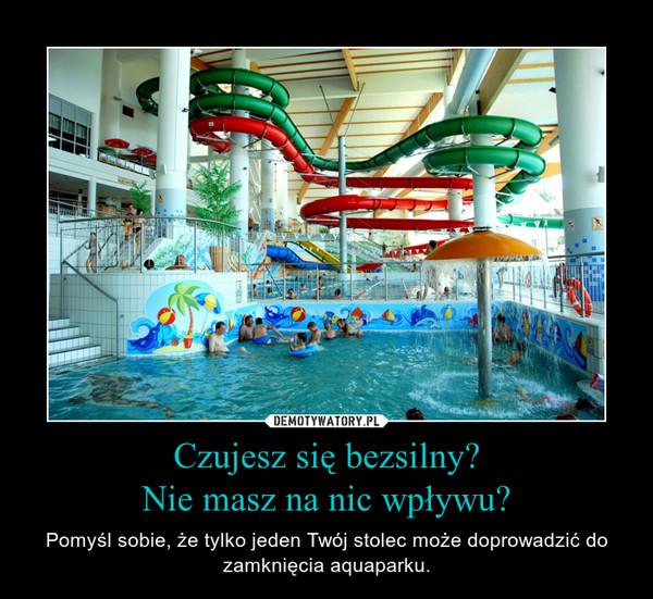 Czujesz się bezsilny?Nie masz na nic wpływu? – Pomyśl sobie, że tylko jeden Twój stolec może doprowadzić do zamknięcia aquaparku.