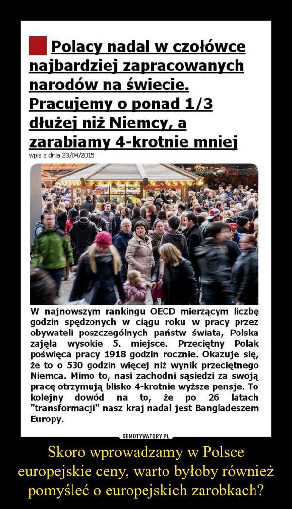 Skoro wprowadzamy w Polsce europejskie ceny, warto byłoby również pomyśleć o europejskich zarobkach? –