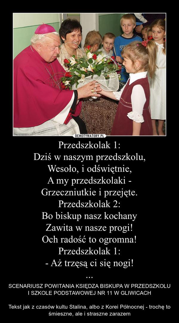 Przedszkolak 1:Dziś w naszym przedszkolu,Wesoło, i odświętnie,A my przedszkolaki -Grzeczniutkie i przejęte.Przedszkolak 2:Bo biskup nasz kochanyZawita w nasze progi!Och radość to ogromna!Przedszkolak 1:- Aż trzęsą ci się nogi!... – SCENARIUSZ POWITANIA KSIĘDZA BISKUPA W PRZEDSZKOLU I SZKOLE PODSTAWOWEJ NR 11 W GLIWICACHTekst jak z czasów kultu Stalina, albo z Korei Północnej - trochę to śmieszne, ale i straszne zarazem