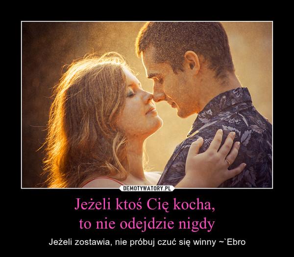 Jeżeli ktoś Cię kocha, to nie odejdzie nigdy – Jeżeli zostawia, nie próbuj czuć się winny ~`Ebro