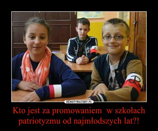 Kto jest za promowaniem  w szkołach patriotyzmu od najmłodszych lat?! –
