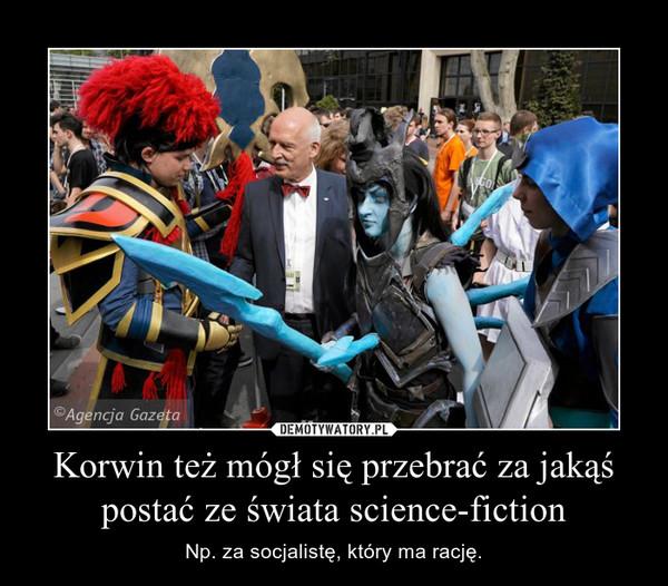 Korwin też mógł się przebrać za jakąś postać ze świata science-fiction – Np. za socjalistę, który ma rację.