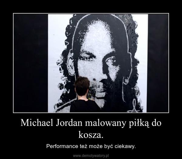 Michael Jordan malowany piłką do kosza. – Performance też może być ciekawy.
