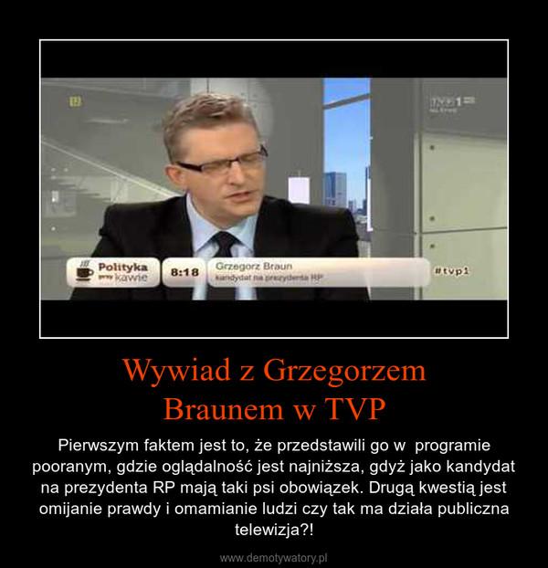 Wywiad z GrzegorzemBraunem w TVP – Pierwszym faktem jest to, że przedstawili go w  programie pooranym, gdzie oglądalność jest najniższa, gdyż jako kandydat na prezydenta RP mają taki psi obowiązek. Drugą kwestią jest omijanie prawdy i omamianie ludzi czy tak ma działa publiczna telewizja?!