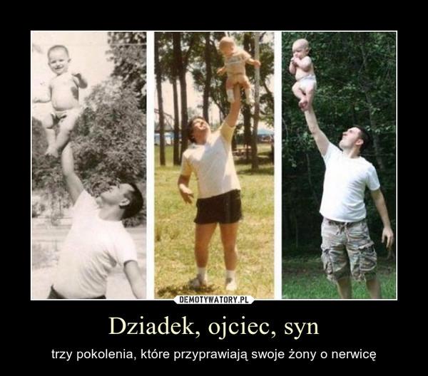 Dziadek, ojciec, syn – trzy pokolenia, które przyprawiają swoje żony o nerwicę
