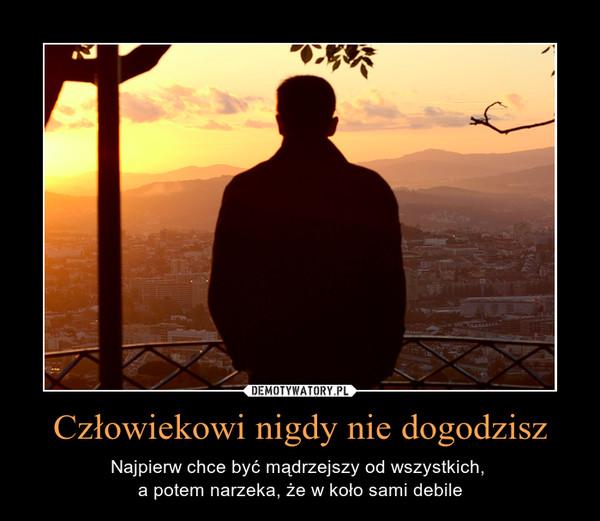 Człowiekowi nigdy nie dogodzisz – Najpierw chce być mądrzejszy od wszystkich, a potem narzeka, że w koło sami debile