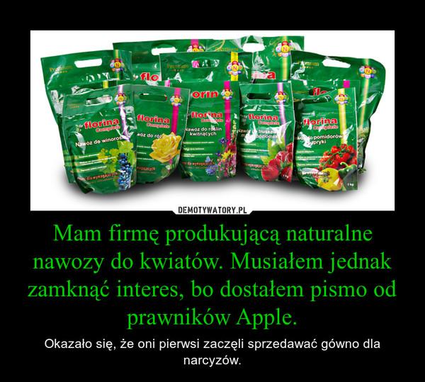 Mam firmę produkującą naturalne nawozy do kwiatów. Musiałem jednak zamknąć interes, bo dostałem pismo od prawników Apple. – Okazało się, że oni pierwsi zaczęli sprzedawać gówno dla narcyzów.