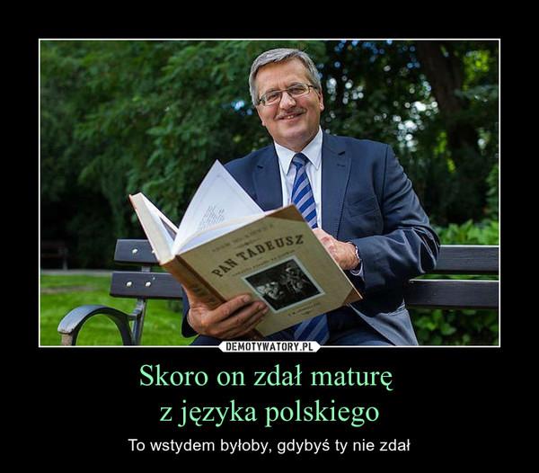 Skoro on zdał maturę z języka polskiego – To wstydem byłoby, gdybyś ty nie zdał