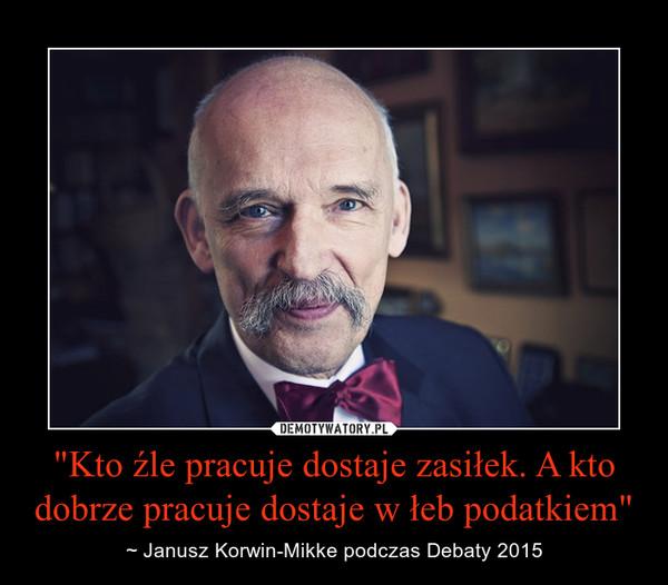"""""""Kto źle pracuje dostaje zasiłek. A kto dobrze pracuje dostaje w łeb podatkiem"""" – ~ Janusz Korwin-Mikke podczas Debaty 2015"""