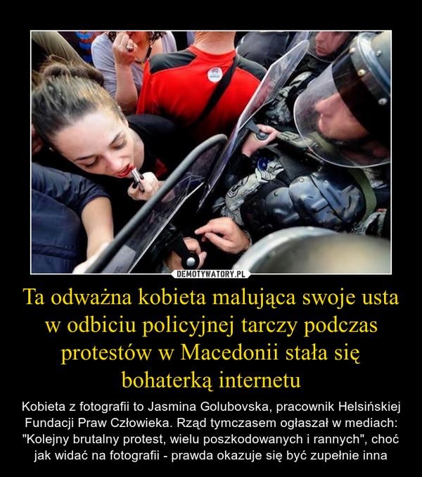 """Ta odważna kobieta malująca swoje usta w odbiciu policyjnej tarczy podczas protestów w Macedonii stała się bohaterką internetu – Kobieta z fotografii to Jasmina Golubovska, pracownik Helsińskiej Fundacji Praw Człowieka. Rząd tymczasem ogłaszał w mediach: """"Kolejny brutalny protest, wielu poszkodowanych i rannych"""", choć jak widać na fotografii - prawda okazuje się być zupełnie inna"""