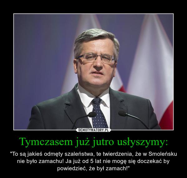 """Tymczasem już jutro usłyszymy: – """"To są jakieś odmęty szaleństwa, te twierdzenia, że w Smoleńsku nie było zamachu! Ja już od 5 lat nie mogę się doczekać by powiedzieć, że był zamach!"""""""