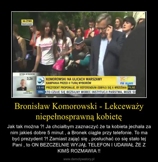 Bronisław Komorowski - Lekceważy niepełnosprawną kobietę – Jak tak można ?! Ja chciałbym zaznaczyć że ta kobieta jechała za nim jakieś dobre 5 minut , a Bronek ciągle przy telefonie. To ma być prezydent ?! Zamiast zająć się , posłuchać co się stało tej Pani , to ON BEZCZELNIE WYJĄŁ TELEFON I UDAWAŁ ŻE Z KIMŚ ROZMAWIA !!