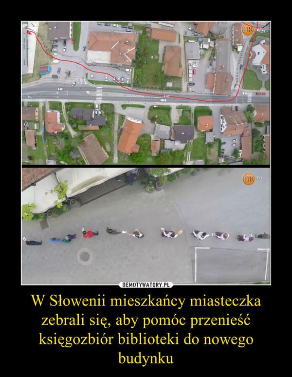 W Słowenii mieszkańcy miasteczka zebrali się, aby pomóc przenieść księgozbiór biblioteki do nowego budynku –