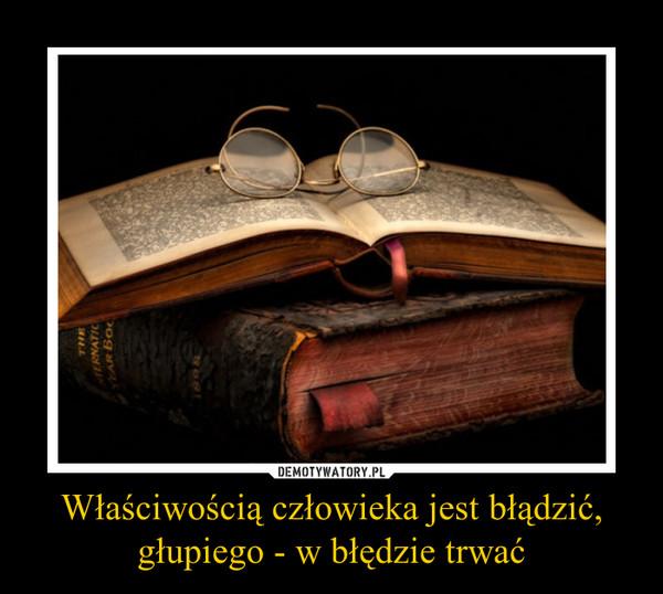 Właściwością człowieka jest błądzić,głupiego - w błędzie trwać –