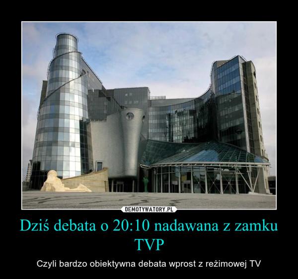 Dziś debata o 20:10 nadawana z zamku TVP – Czyli bardzo obiektywna debata wprost z reżimowej TV