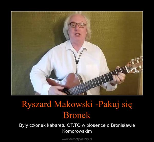 Ryszard Makowski -Pakuj się Bronek – Były członek kabaretu OT.TO w piosence o Bronisławie Komorowskim