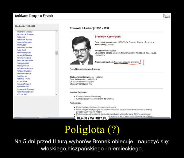 Poliglota (?) – Na 5 dni przed II turą wyborów Bronek obiecuje   nauczyć się: włoskiego,hiszpańskiego i niemieckiego.