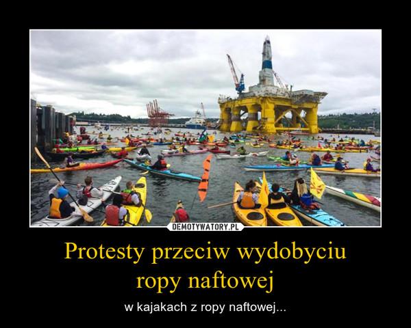 Protesty przeciw wydobyciu ropy naftowej