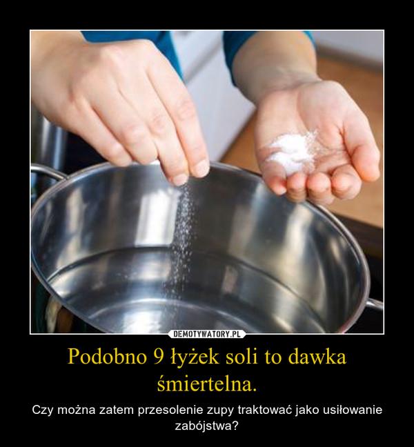 Podobno 9 łyżek soli to dawka śmiertelna. – Czy można zatem przesolenie zupy traktować jako usiłowanie zabójstwa?