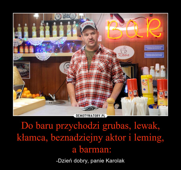 Do baru przychodzi grubas, lewak, kłamca, beznadziejny aktor i leming, a barman: – -Dzień dobry, panie Karolak