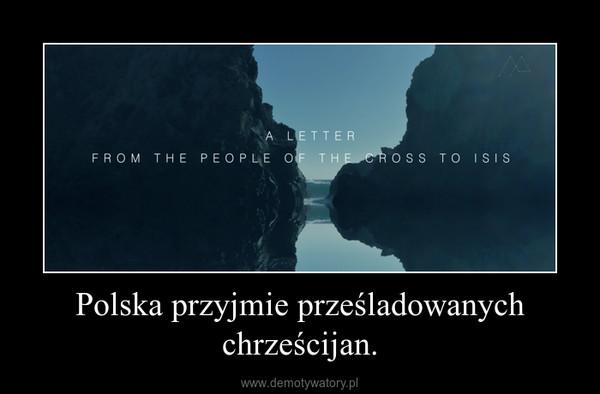 Polska przyjmie prześladowanych chrześcijan. –