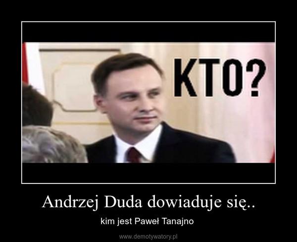 Andrzej Duda dowiaduje się.. – kim jest Paweł Tanajno