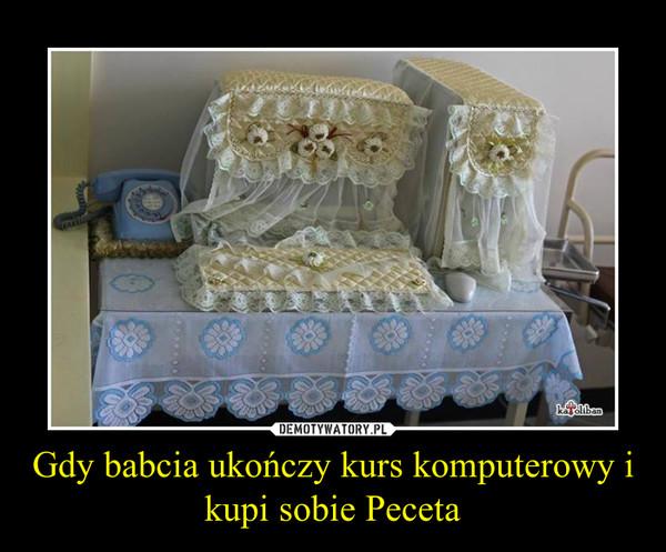 Gdy babcia ukończy kurs komputerowy i kupi sobie Peceta –
