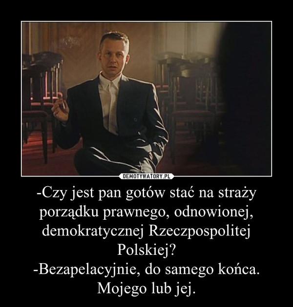 -Czy jest pan gotów stać na straży porządku prawnego, odnowionej, demokratycznej Rzeczpospolitej Polskiej?-Bezapelacyjnie, do samego końca. Mojego lub jej. –