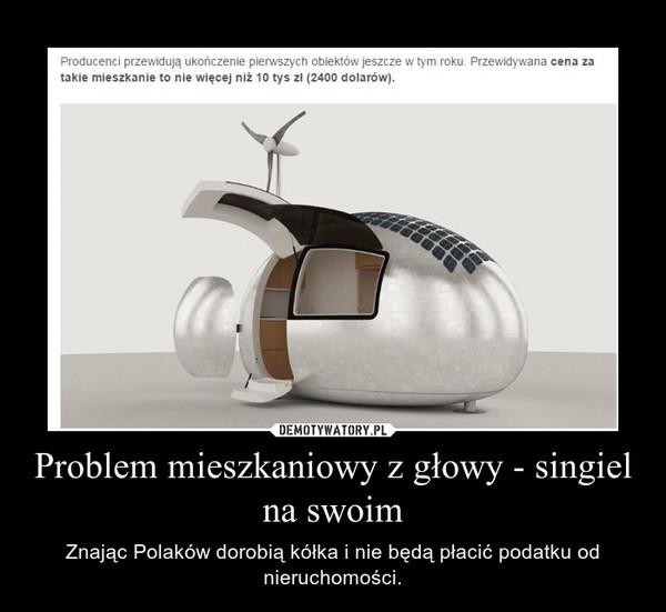 Problem mieszkaniowy z głowy - singiel na swoim – Znając Polaków dorobią kółka i nie będą płacić podatku od nieruchomości.