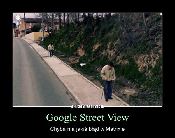 Google Street View – Chyba ma jakiś błąd w Matrixie