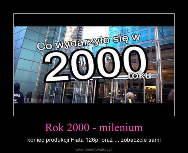 Rok 2000 - milenium – koniec produkcji Fiata 126p, oraz ... zobaczcie sami