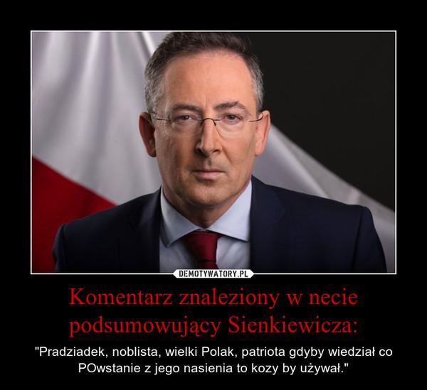 """Komentarz znaleziony w necie podsumowujący Sienkiewicza: – """"Pradziadek, noblista, wielki Polak, patriota gdyby wiedział co POwstanie z jego nasienia to kozy by używał."""""""