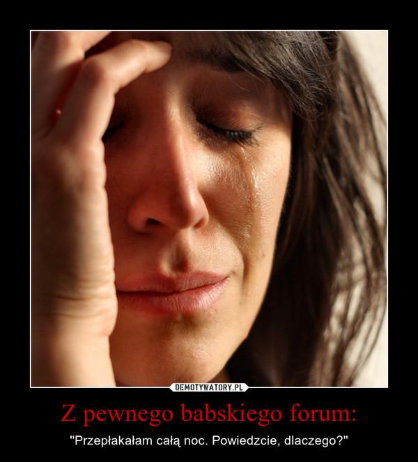 Z pewnego babskiego forum: – ''Przepłakałam całą noc. Powiedzcie, dlaczego?''