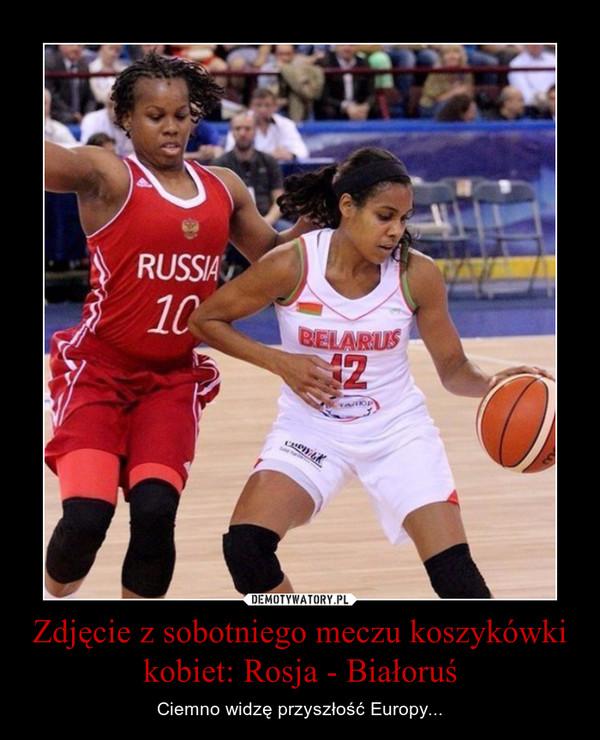 Zdjęcie z sobotniego meczu koszykówki kobiet: Rosja - Białoruś – Ciemno widzę przyszłość Europy...