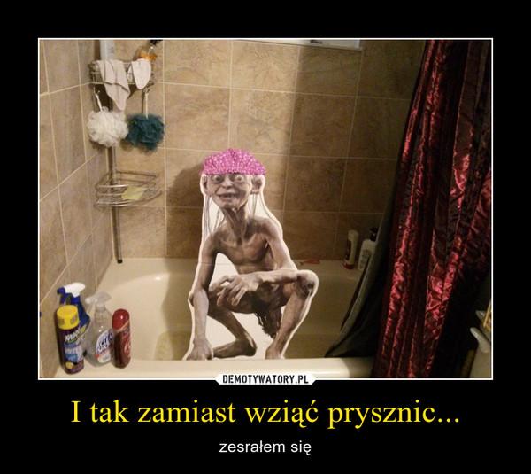 I tak zamiast wziąć prysznic... – zesrałem się