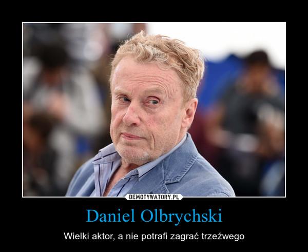Daniel Olbrychski – Wielki aktor, a nie potrafi zagrać trzeźwego