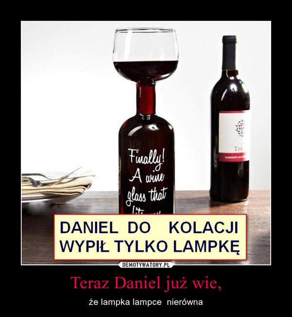 Teraz Daniel już wie, – że lampka lampce  nierówna