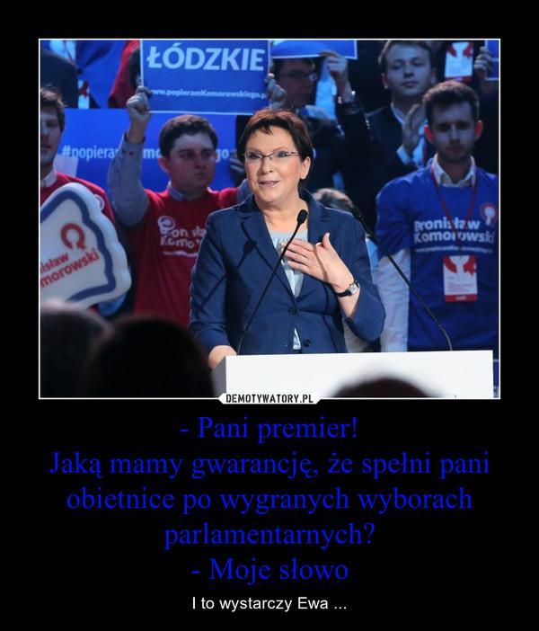 - Pani premier!Jaką mamy gwarancję, że spełni pani obietnice po wygranych wyborach parlamentarnych?- Moje słowo – I to wystarczy Ewa ...
