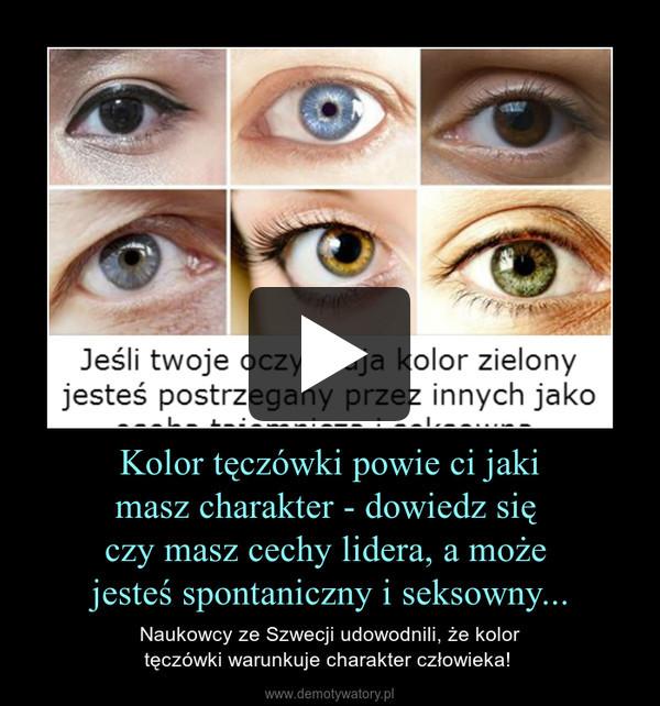 Kolor tęczówki powie ci jaki masz charakter - dowiedz się  czy masz cechy lidera, a może  jesteś spontaniczny i seksowny... – Naukowcy ze Szwecji udowodnili, że kolor tęczówki warunkuje charakter człowieka!