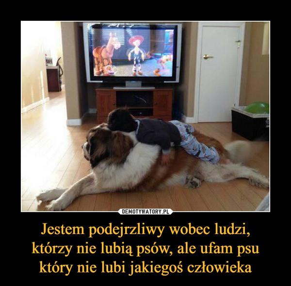 Jestem podejrzliwy wobec ludzi,którzy nie lubią psów, ale ufam psuktóry nie lubi jakiegoś człowieka –
