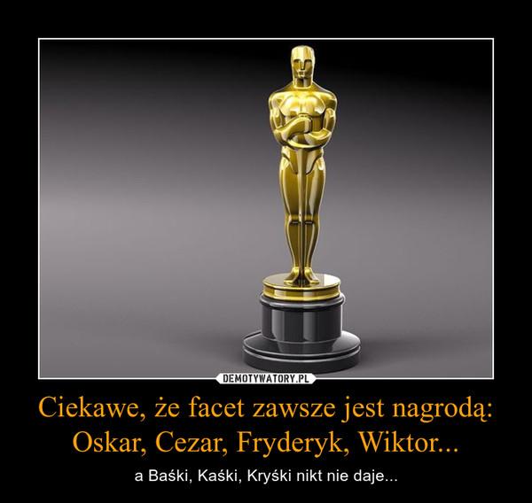 Ciekawe, że facet zawsze jest nagrodą:Oskar, Cezar, Fryderyk, Wiktor... – a Baśki, Kaśki, Kryśki nikt nie daje...
