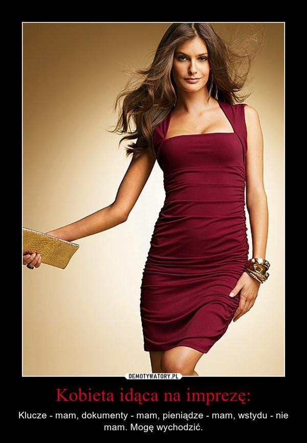 Kobieta idąca na imprezę: – Klucze - mam, dokumenty - mam, pieniądze - mam, wstydu - nie mam. Mogę wychodzić.