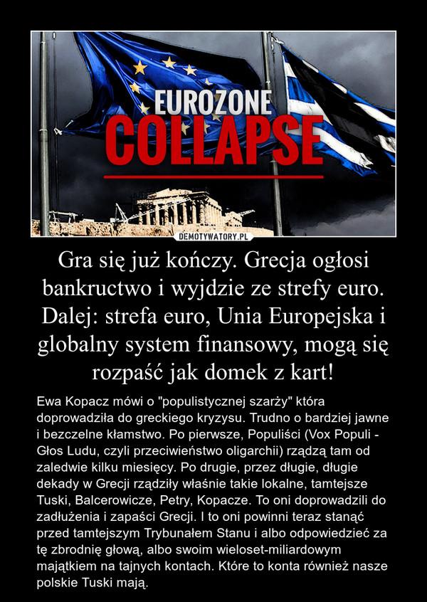 """Gra się już kończy. Grecja ogłosi bankructwo i wyjdzie ze strefy euro. Dalej: strefa euro, Unia Europejska i globalny system finansowy, mogą się rozpaść jak domek z kart! – Ewa Kopacz mówi o """"populistycznej szarży"""" która doprowadziła do greckiego kryzysu. Trudno o bardziej jawne i bezczelne kłamstwo. Po pierwsze, Populiści (Vox Populi - Głos Ludu, czyli przeciwieństwo oligarchii) rządzą tam od zaledwie kilku miesięcy. Po drugie, przez długie, długie dekady w Grecji rządziły właśnie takie lokalne, tamtejsze Tuski, Balcerowicze, Petry, Kopacze. To oni doprowadzili do zadłużenia i zapaści Grecji. I to oni powinni teraz stanąć przed tamtejszym Trybunałem Stanu i albo odpowiedzieć za tę zbrodnię głową, albo swoim wieloset-miliardowym majątkiem na tajnych kontach. Które to konta również nasze polskie Tuski mają."""