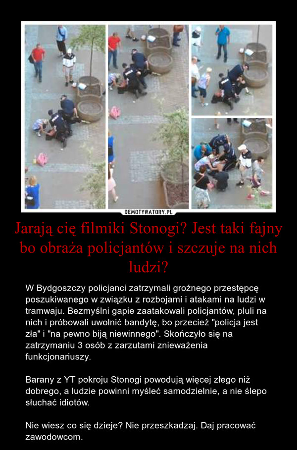 """Jarają cię filmiki Stonogi? Jest taki fajny bo obraża policjantów i szczuje na nich ludzi? – W Bydgoszczy policjanci zatrzymali groźnego przestępcę poszukiwanego w związku z rozbojami i atakami na ludzi w tramwaju. Bezmyślni gapie zaatakowali policjantów, pluli na nich i próbowali uwolnić bandytę, bo przecież """"policja jest zła"""" i """"na pewno biją niewinnego"""". Skończyło się na zatrzymaniu 3 osób z zarzutami znieważenia funkcjonariuszy.  Barany z YT pokroju Stonogi powodują więcej złego niż dobrego, a ludzie powinni myśleć samodzielnie, a nie ślepo słuchać idiotów.  Nie wiesz co się dzieje? Nie przeszkadzaj. Daj pracować zawodowcom."""