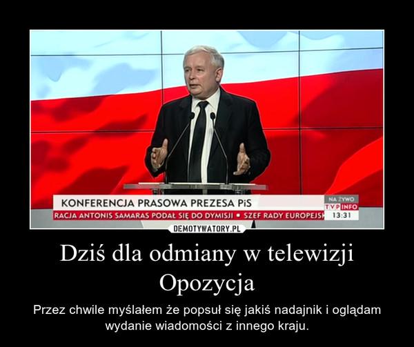 Dziś dla odmiany w telewizji Opozycja – Przez chwile myślałem że popsuł się jakiś nadajnik i oglądam wydanie wiadomości z innego kraju.