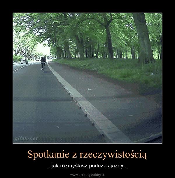 Spotkanie z rzeczywistością – ...jak rozmyślasz podczas jazdy...